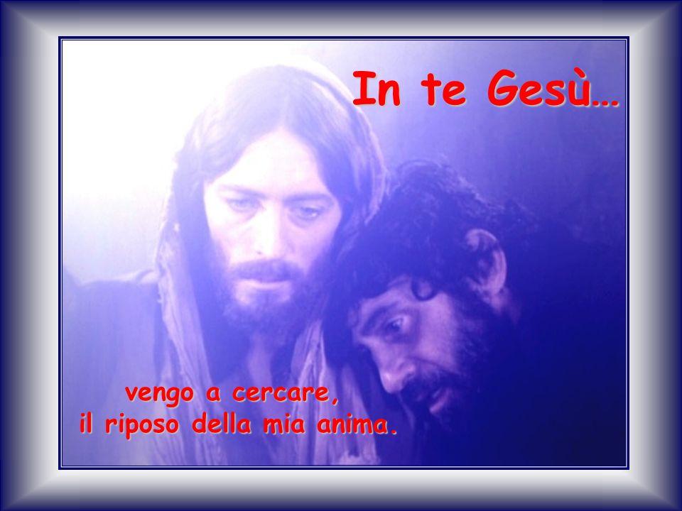 vengo a cercare, il riposo della mia anima. In te Gesù…