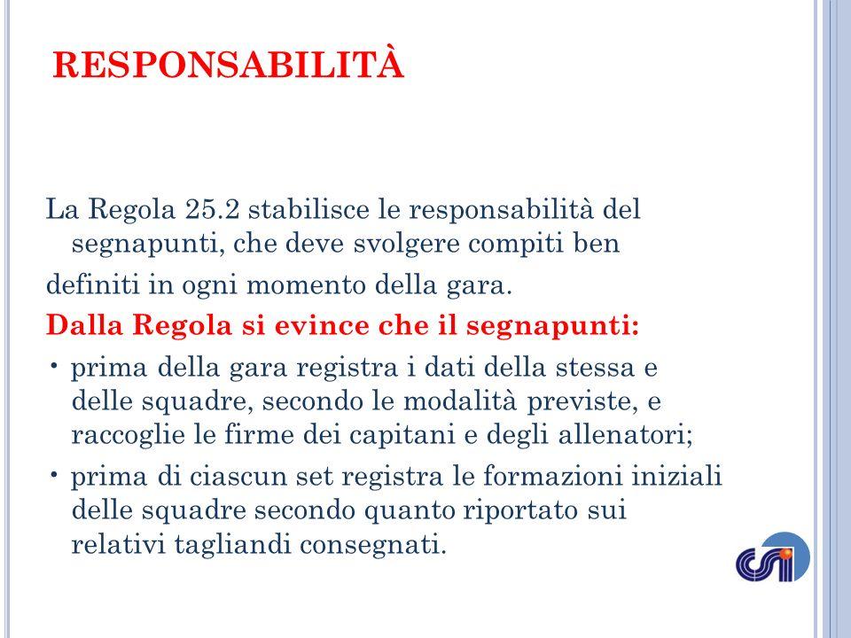RESPONSABILITÀ La Regola 25.2 stabilisce le responsabilità del segnapunti, che deve svolgere compiti ben definiti in ogni momento della gara. Dalla Re