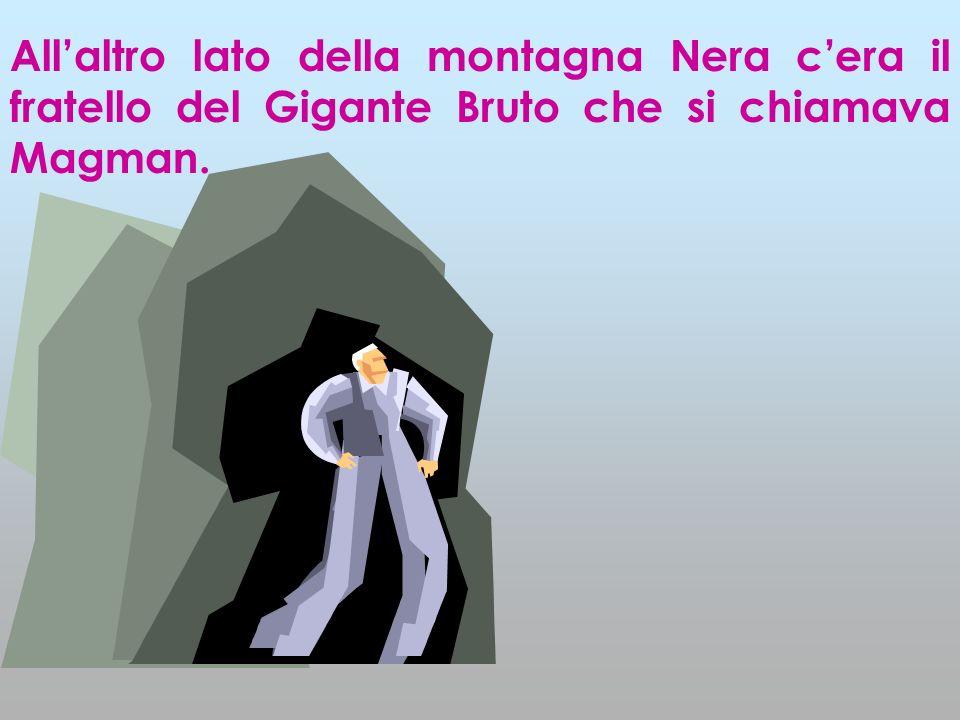 Allaltro lato della montagna Nera cera il fratello del Gigante Bruto che si chiamava Magman.