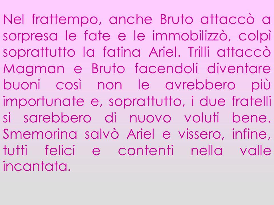 Nel frattempo, anche Bruto attaccò a sorpresa le fate e le immobilizzò, colpì soprattutto la fatina Ariel. Trilli attaccò Magman e Bruto facendoli div