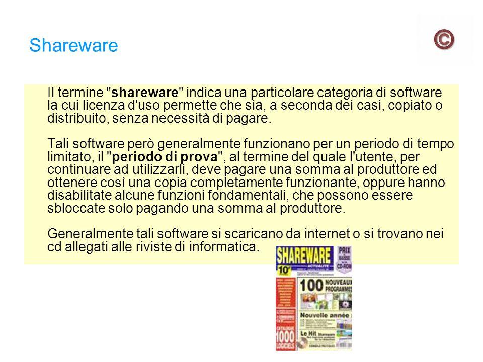 Shareware Il termine shareware indica una particolare categoria di software la cui licenza d uso permette che sia, a seconda dei casi, copiato o distribuito, senza necessità di pagare.