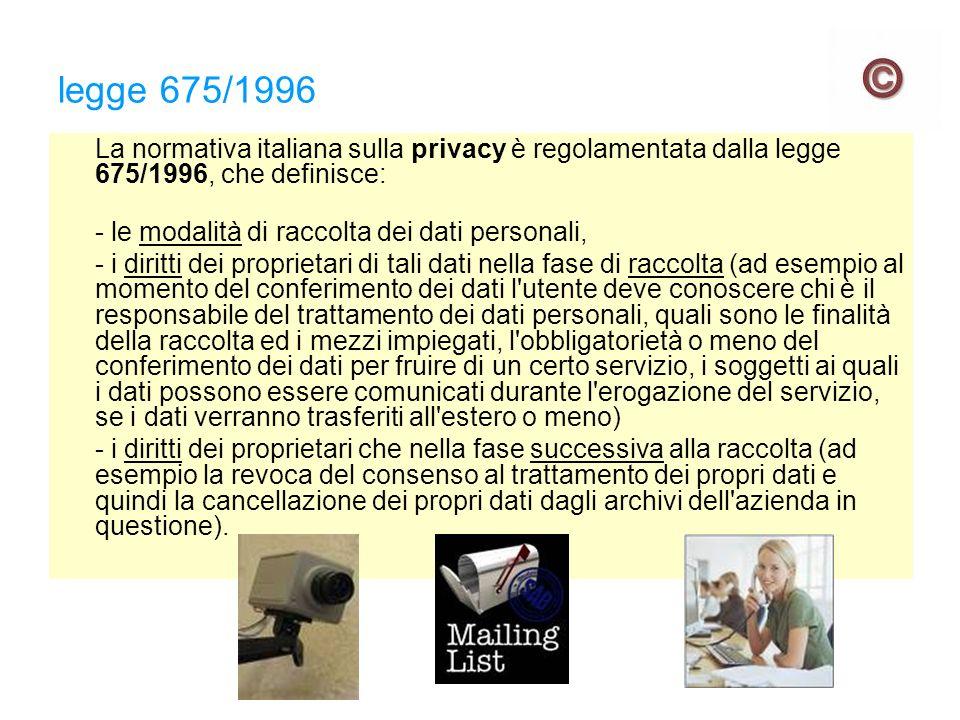 legge 675/1996 La normativa italiana sulla privacy è regolamentata dalla legge 675/1996, che definisce: - le modalità di raccolta dei dati personali, - i diritti dei proprietari di tali dati nella fase di raccolta (ad esempio al momento del conferimento dei dati l utente deve conoscere chi è il responsabile del trattamento dei dati personali, quali sono le finalità della raccolta ed i mezzi impiegati, l obbligatorietà o meno del conferimento dei dati per fruire di un certo servizio, i soggetti ai quali i dati possono essere comunicati durante l erogazione del servizio, se i dati verranno trasferiti all estero o meno) - i diritti dei proprietari che nella fase successiva alla raccolta (ad esempio la revoca del consenso al trattamento dei propri dati e quindi la cancellazione dei propri dati dagli archivi dell azienda in questione).