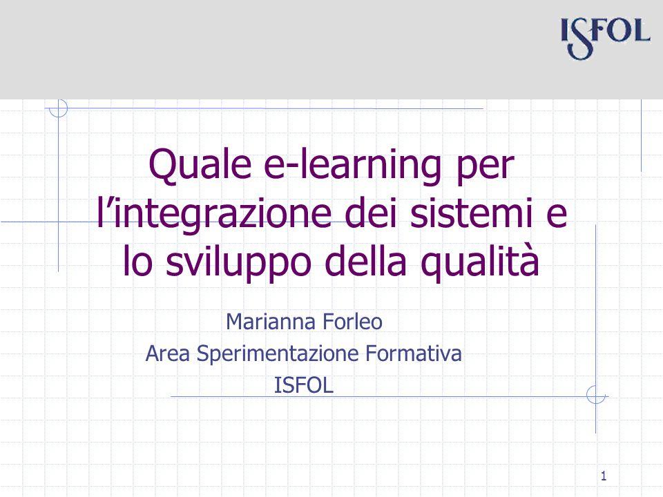 1 Quale e-learning per lintegrazione dei sistemi e lo sviluppo della qualità Marianna Forleo Area Sperimentazione Formativa ISFOL
