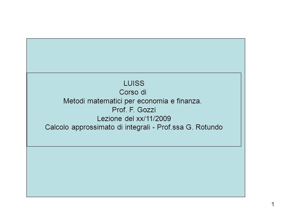 1 LUISS Corso di Metodi matematici per economia e finanza. Prof. F. Gozzi Lezione del xx/11/2009 Calcolo approssimato di integrali - Prof.ssa G. Rotun