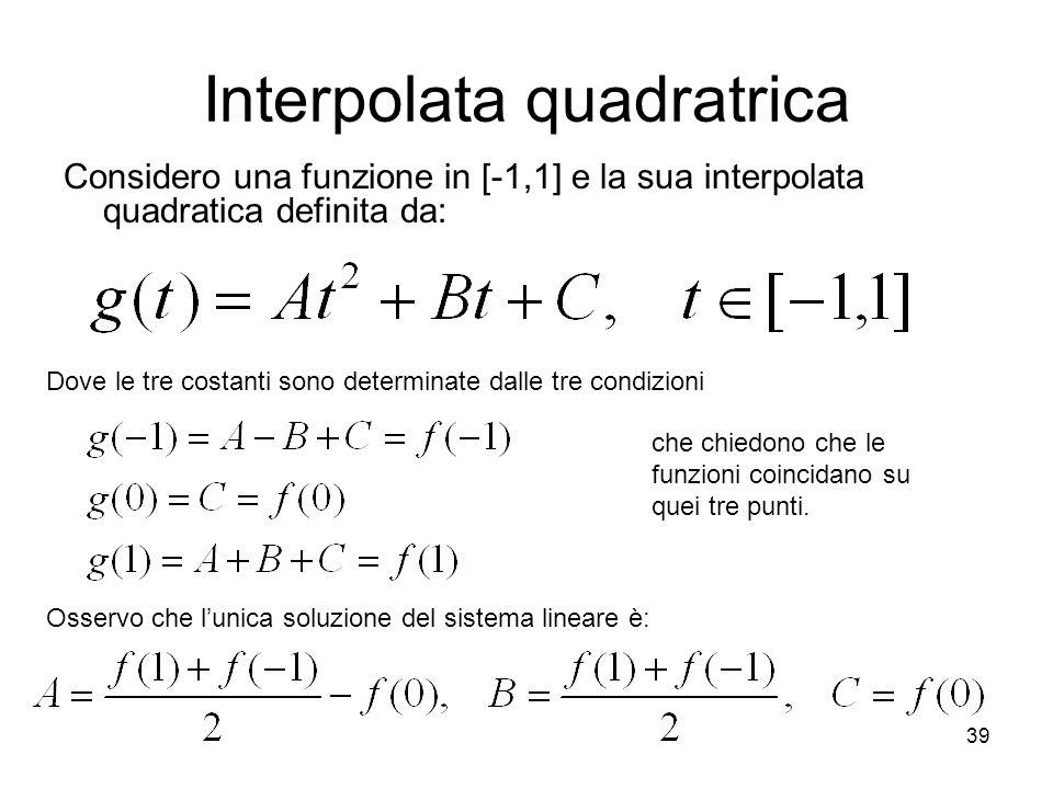 39 Interpolata quadratrica Considero una funzione in [-1,1] e la sua interpolata quadratica definita da: Dove le tre costanti sono determinate dalle t