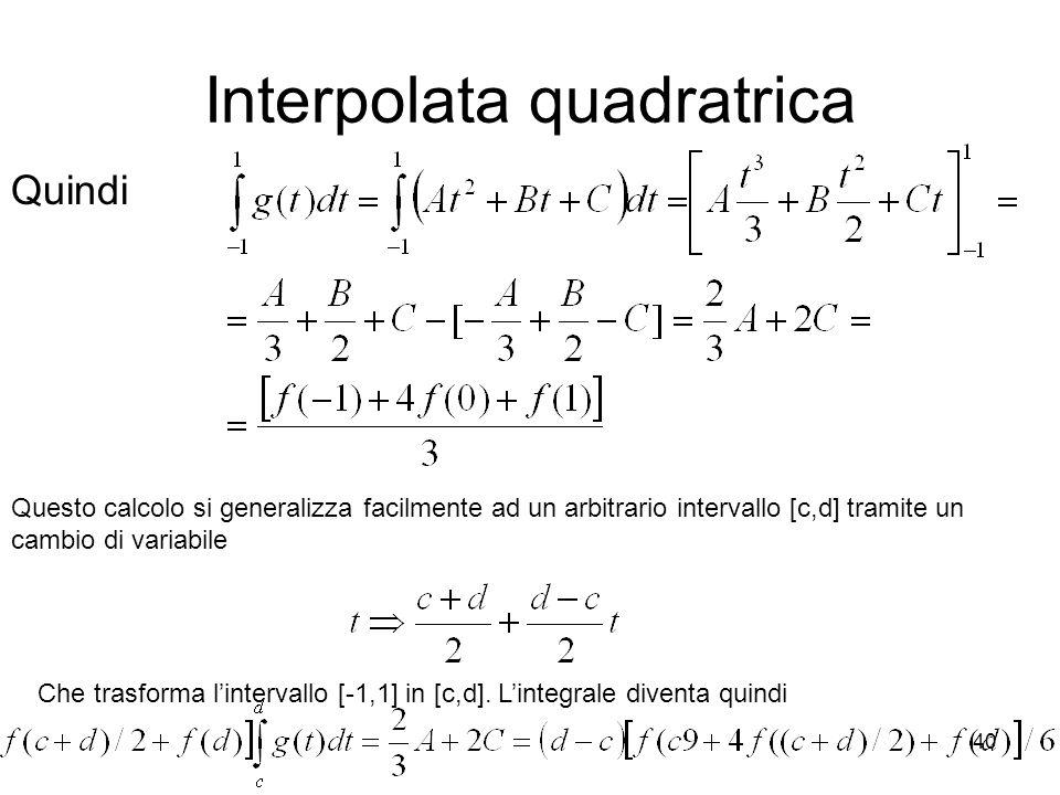 40 Interpolata quadratrica Quindi Questo calcolo si generalizza facilmente ad un arbitrario intervallo [c,d] tramite un cambio di variabile Che trasfo