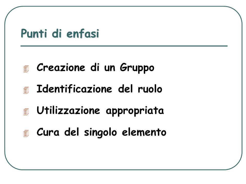 Punti di enfasi 4 Creazione di un Gruppo 4 Identificazione del ruolo 4 Utilizzazione appropriata 4 Cura del singolo elemento