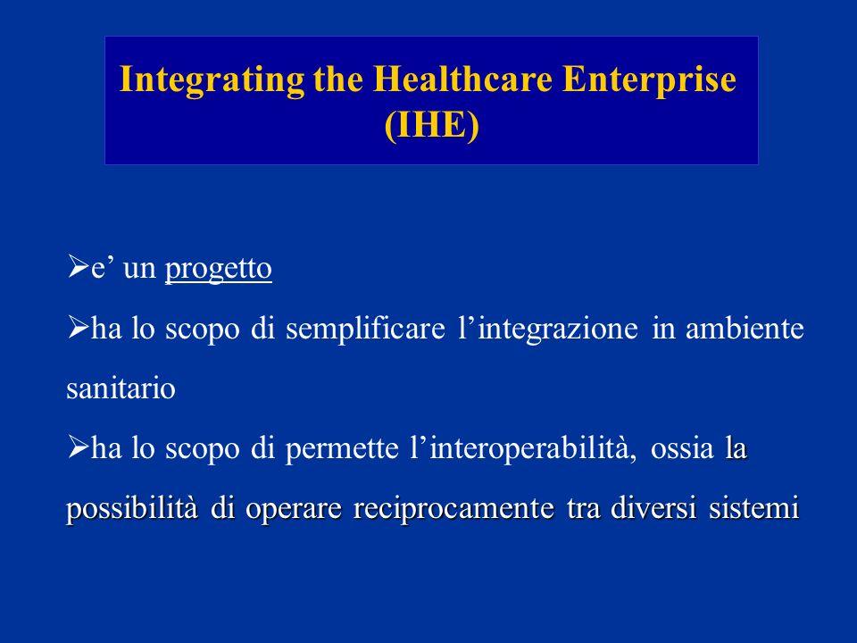 Integrating the Healthcare Enterprise (IHE) e un progetto ha lo scopo di semplificare lintegrazione in ambiente sanitario la possibilità di operare re