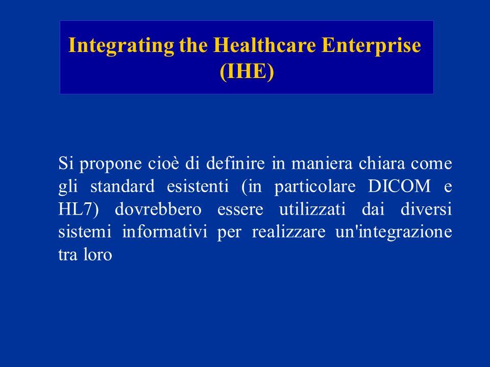 Integrating the Healthcare Enterprise (IHE) Si propone cioè di definire in maniera chiara come gli standard esistenti (in particolare DICOM e HL7) dov