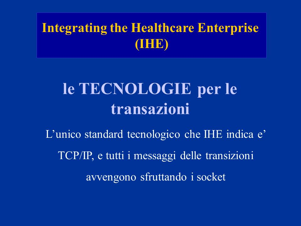 Integrating the Healthcare Enterprise (IHE) le TECNOLOGIE per le transazioni Lunico standard tecnologico che IHE indica e TCP/IP, e tutti i messaggi d