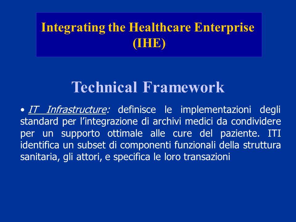 Integrating the Healthcare Enterprise (IHE) Technical Framework IT Infrastructure: definisce le implementazioni degli standard per lintegrazione di ar