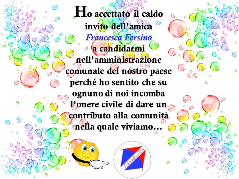 H o accettato il caldo invito dellamica Francesca Fersino a candidarmi nellamministrazione comunale del nostro paese perché ho sentito che su ognuno di noi incomba lonere civile di dare un contributo alla comunità nella quale viviamo…