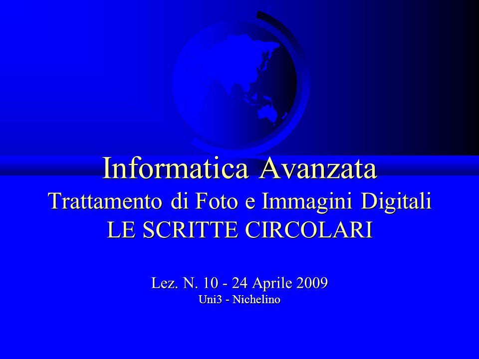 Informatica Avanzata Trattamento di Foto e Immagini Digitali LE SCRITTE CIRCOLARI Lez. N. 10 - 24 Aprile 2009 Uni3 - Nichelino Lez. N. 10 - 24 Aprile