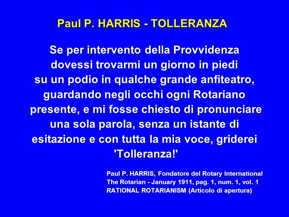 Paul P. HARRIS - TOLLERANZA Se per intervento della Provvidenza dovessi trovarmi un giorno in piedi su un podio in qualche grande anfiteatro, guardand