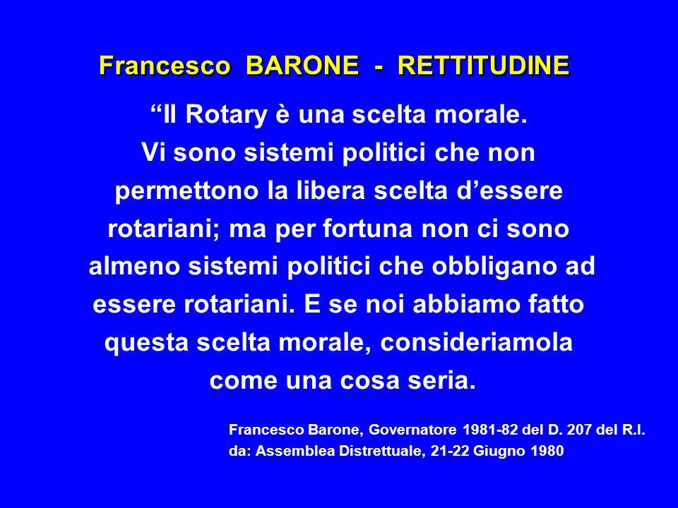 Francesco BARONE - RETTITUDINE Il Rotary è una scelta morale. Vi sono sistemi politici che non permettono la libera scelta dessere rotariani; ma per f
