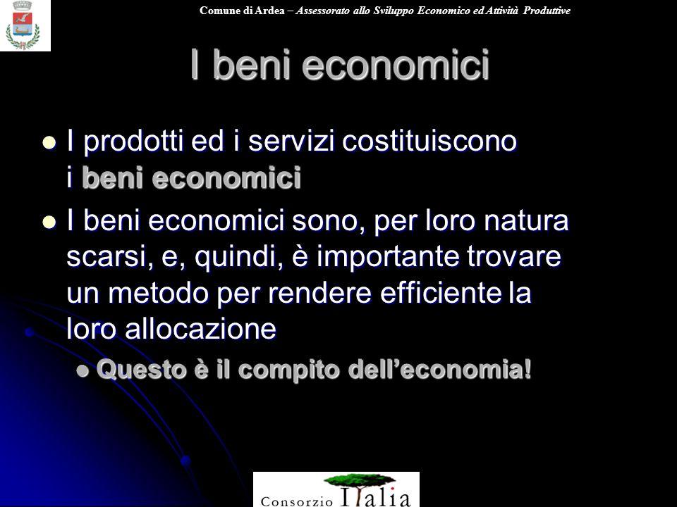 Comune di Ardea – Assessorato allo Sviluppo Economico ed Attività Produttive I beni economici Non tutti i bisogni possono essere soddisfatti con beni liberamente disponibili in natura.