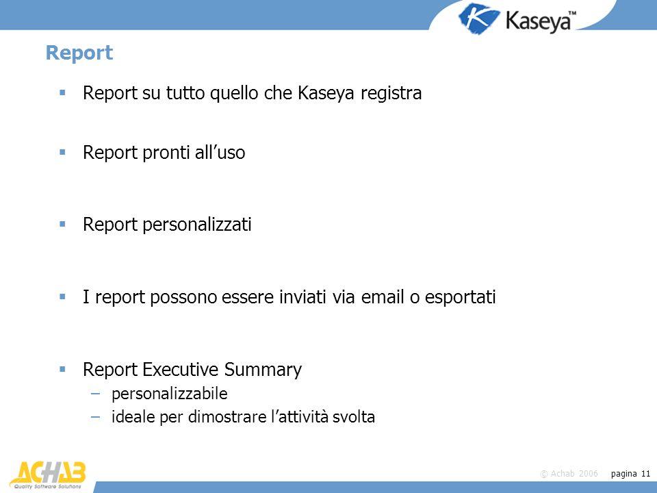 © Achab 2006 pagina 11 Report Report su tutto quello che Kaseya registra Report pronti alluso Report personalizzati I report possono essere inviati vi