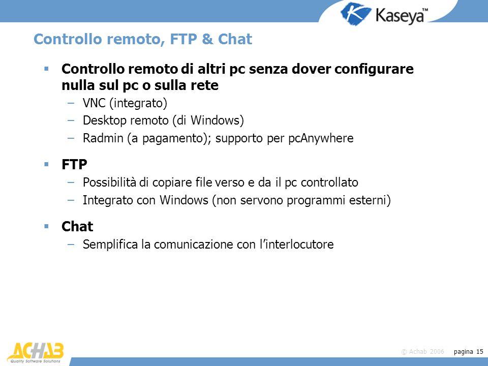 © Achab 2006 pagina 15 Controllo remoto, FTP & Chat Controllo remoto di altri pc senza dover configurare nulla sul pc o sulla rete –VNC (integrato) –D