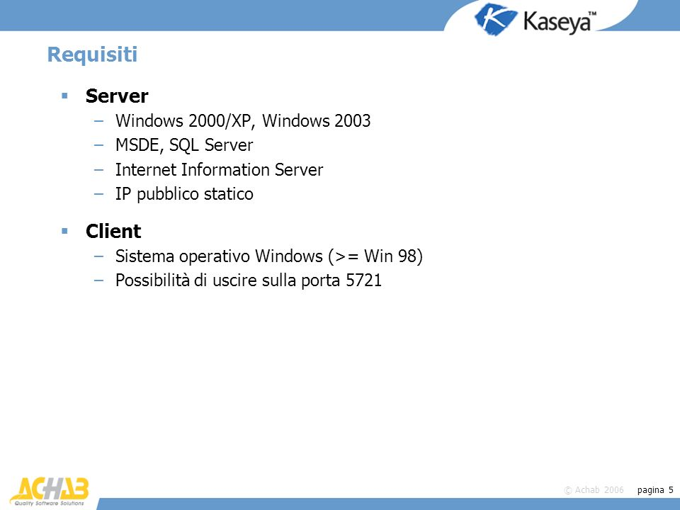 © Achab 2006 pagina 5 Requisiti Server –Windows 2000/XP, Windows 2003 –MSDE, SQL Server –Internet Information Server –IP pubblico statico Client –Sistema operativo Windows (>= Win 98) –Possibilità di uscire sulla porta 5721