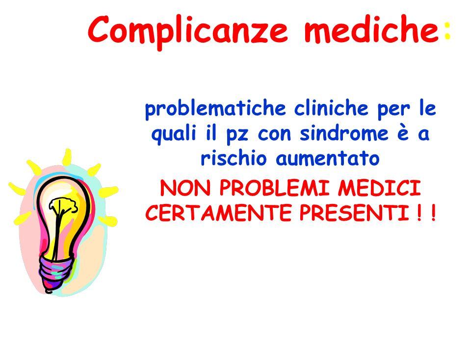 Complicanze mediche: problematiche cliniche per le quali il pz con sindrome è a rischio aumentato NON PROBLEMI MEDICI CERTAMENTE PRESENTI ! !