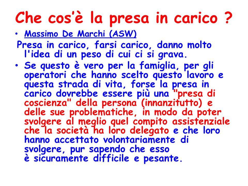 Che cosè la presa in carico ? Massimo De Marchi (ASW) Presa in carico, farsi carico, danno molto l'idea di un peso di cui ci si grava. Se questo è ver