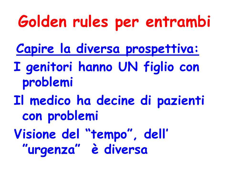 Golden rules per entrambi Capire la diversa prospettiva: I genitori hanno UN figlio con problemi Il medico ha decine di pazienti con problemi Visione