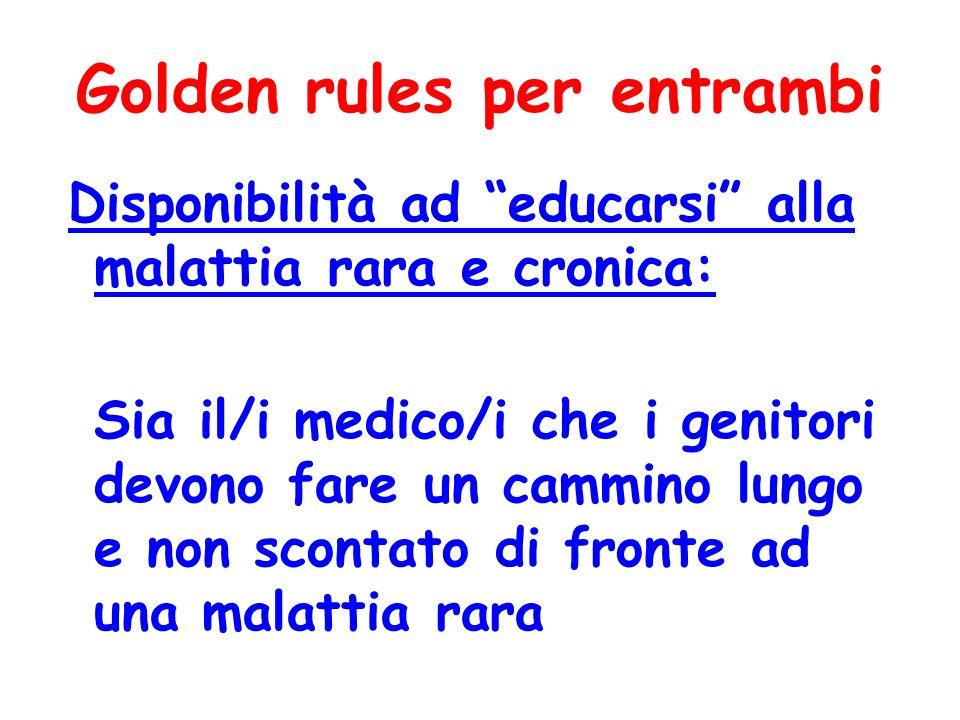 Golden rules per entrambi Disponibilità ad educarsi alla malattia rara e cronica: Sia il/i medico/i che i genitori devono fare un cammino lungo e non