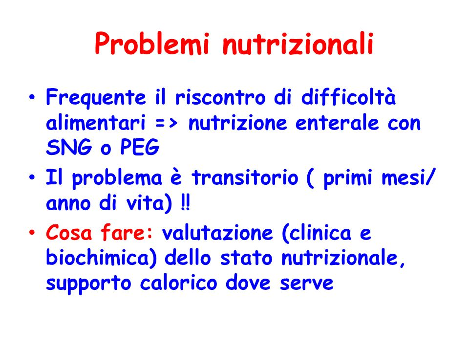 Problemi nutrizionali Frequente il riscontro di difficoltà alimentari => nutrizione enterale con SNG o PEG Il problema è transitorio ( primi mesi/ ann