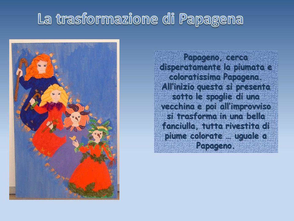Papageno, cerca disperatamente la piumata e coloratissima Papagena. Allinizio questa si presenta sotto le spoglie di una vecchina e poi allimprovviso