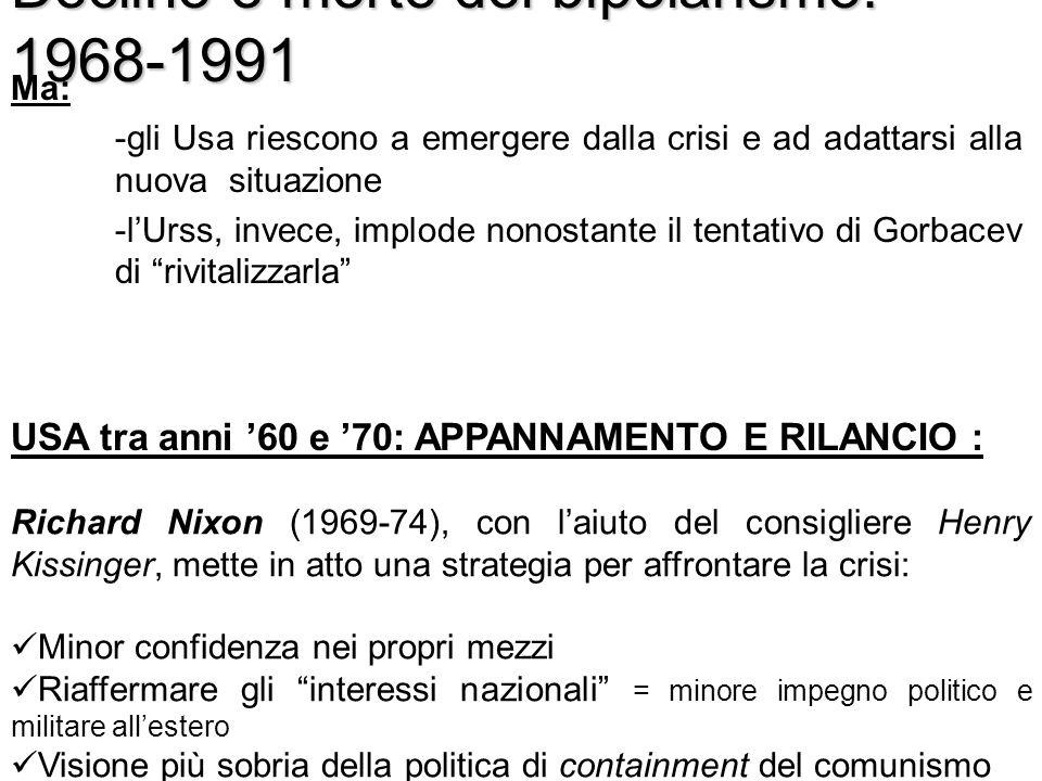 Declino e morte del bipolarismo: 1968-1991 Ma: - gli Usa riescono a emergere dalla crisi e ad adattarsi alla nuova situazione - lUrss, invece, implode