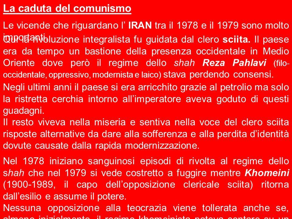 La caduta del comunismo Le vicende che riguardano l IRAN tra il 1978 e il 1979 sono molto importanti. Qui la rivoluzione integralista fu guidata dal c