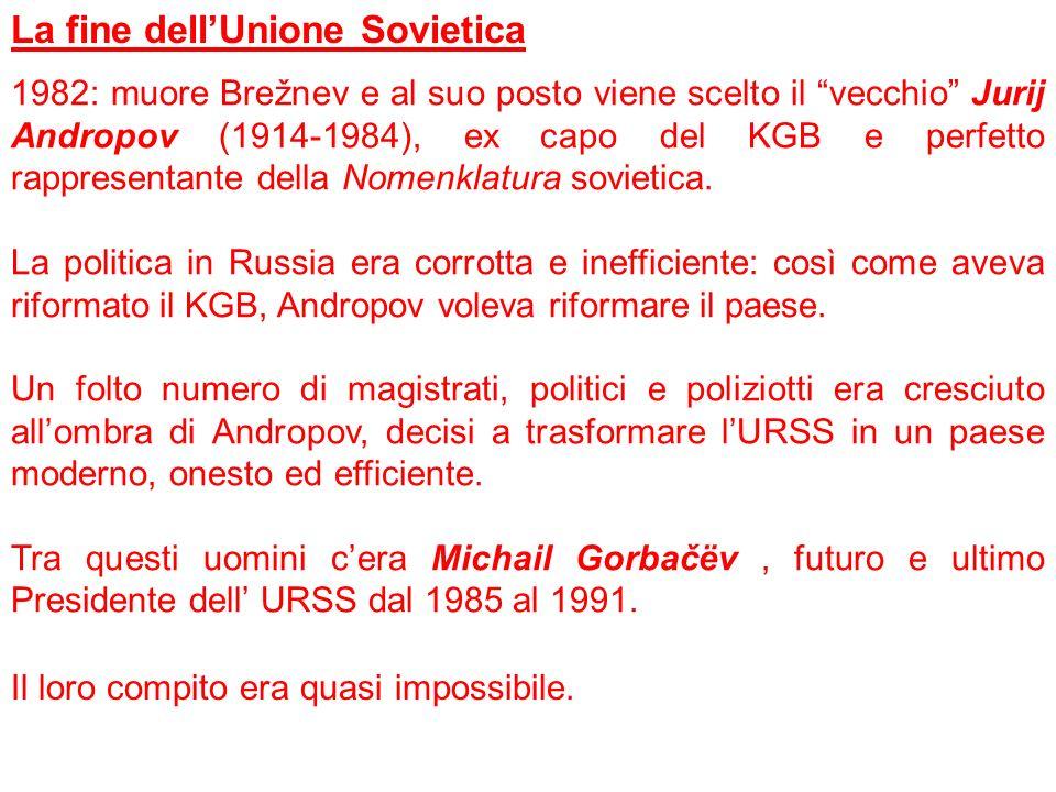 La fine dellUnione Sovietica 1982: muore Brežnev e al suo posto viene scelto il vecchio Jurij Andropov (1914-1984), ex capo del KGB e perfetto rappres