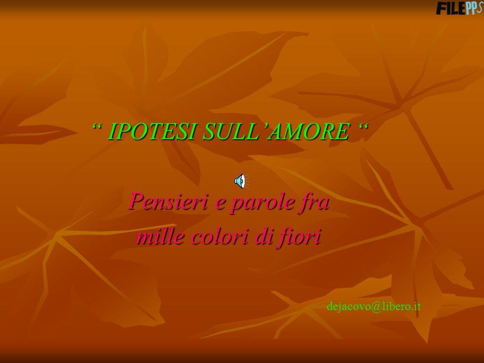 IPOTESI SULLAMORE Pensieri e parole fra mille colori di fiori dejacovo@libero.it