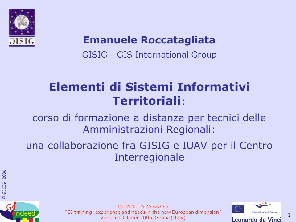 © GISIG, 2006 GI-INDEED Workshop GI training: experience and needs in the new European dimension 2nd-3rd October 2006, Genoa (Italy) 1 Emanuele Roccatagliata GISIG - GIS International Group Elementi di Sistemi Informativi Territoriali : corso di formazione a distanza per tecnici delle Amministrazioni Regionali: una collaborazione fra GISIG e IUAV per il Centro Interregionale
