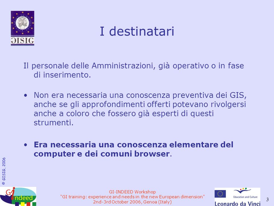 © GISIG, 2006 GI-INDEED Workshop GI training: experience and needs in the new European dimension 2nd-3rd October 2006, Genoa (Italy) 3 I destinatari Il personale delle Amministrazioni, già operativo o in fase di inserimento.