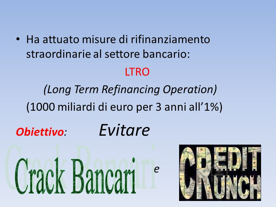 Ha attuato misure di rifinanziamento straordinarie al settore bancario: LTRO (Long Term Refinancing Operation) (1000 miliardi di euro per 3 anni all1%