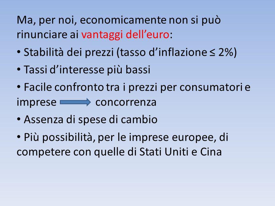 Ma, per noi, economicamente non si può rinunciare ai vantaggi delleuro: Stabilità dei prezzi (tasso dinflazione 2%) Tassi dinteresse più bassi Facile