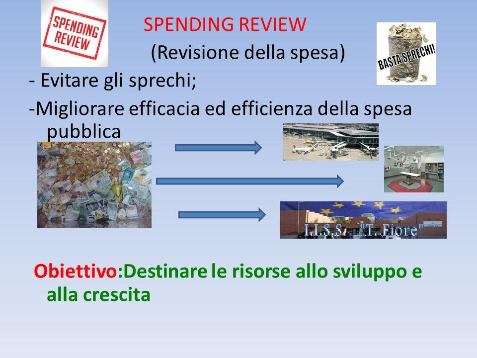 SPENDING REVIEW (Revisione della spesa) - Evitare gli sprechi; -Migliorare efficacia ed efficienza della spesa pubblica Obiettivo:Destinare le risorse