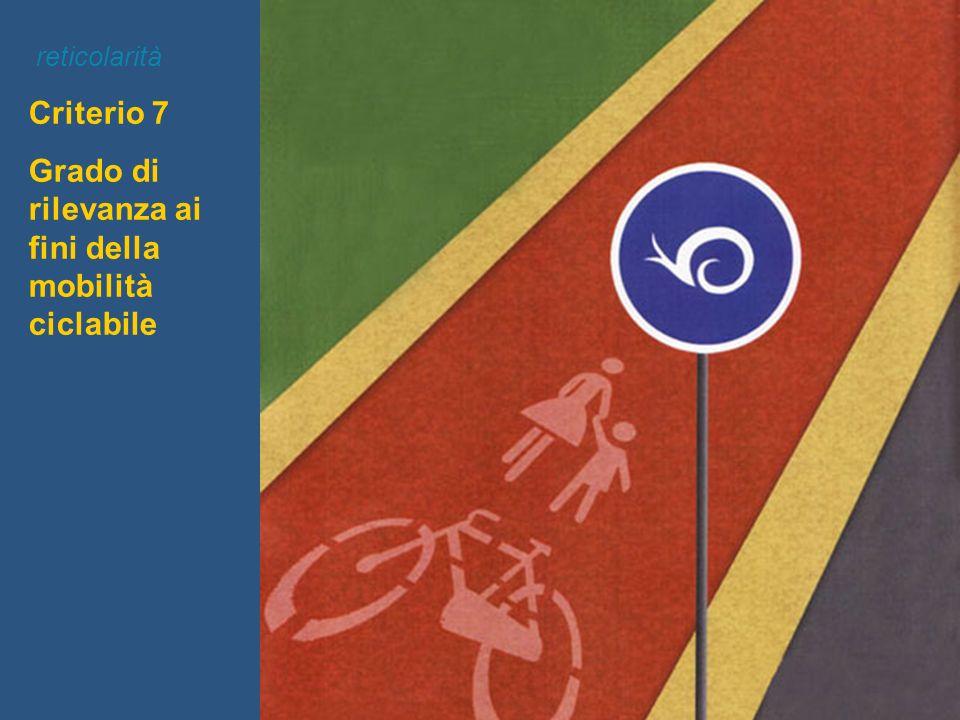 Criterio 7 Grado di rilevanza ai fini della mobilità ciclabile reticolarità