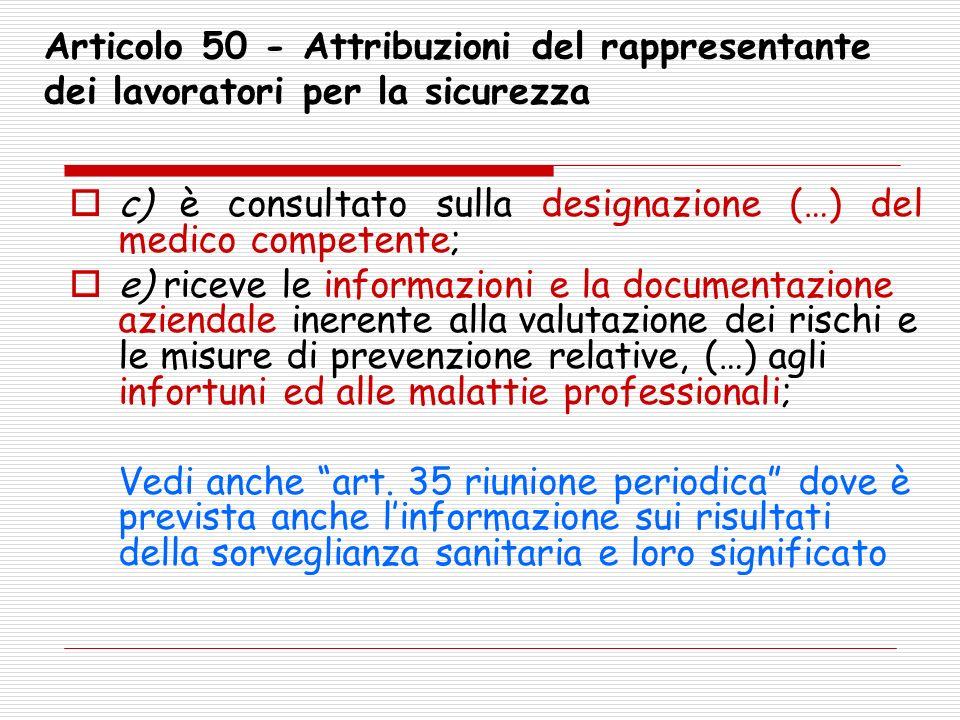 Articolo 50 - Attribuzioni del rappresentante dei lavoratori per la sicurezza c) è consultato sulla designazione (…) del medico competente; e) riceve