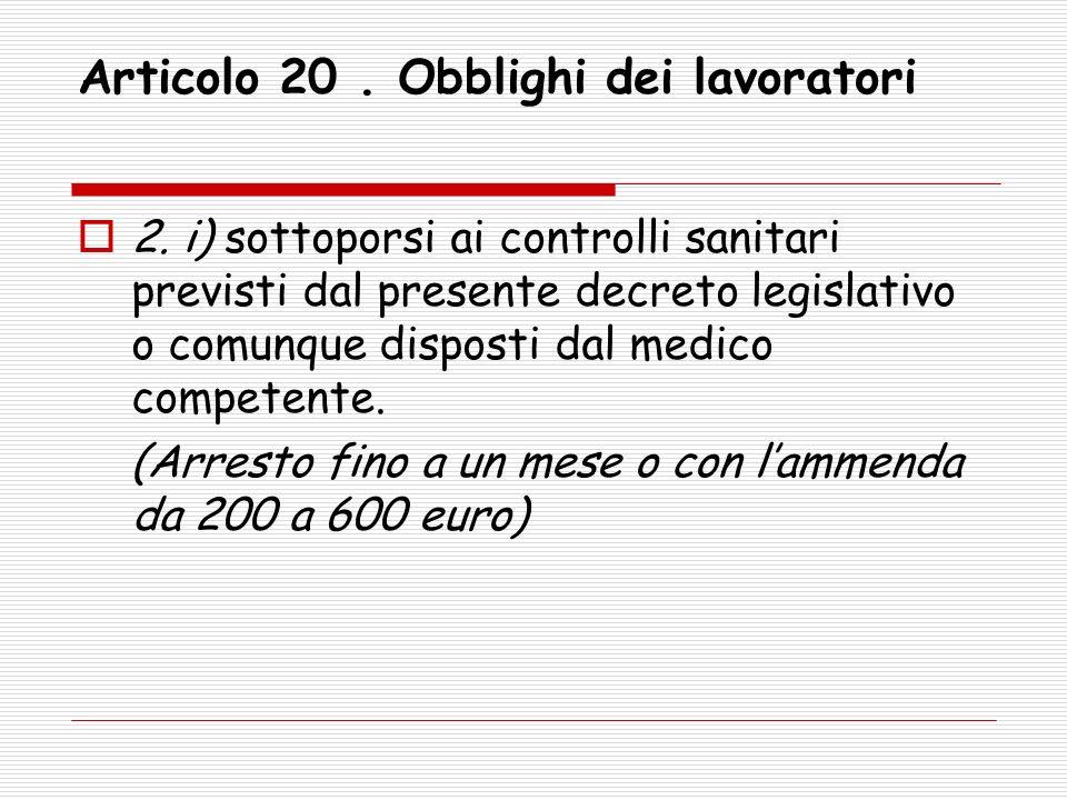 Articolo 20. Obblighi dei lavoratori 2. i) sottoporsi ai controlli sanitari previsti dal presente decreto legislativo o comunque disposti dal medico c