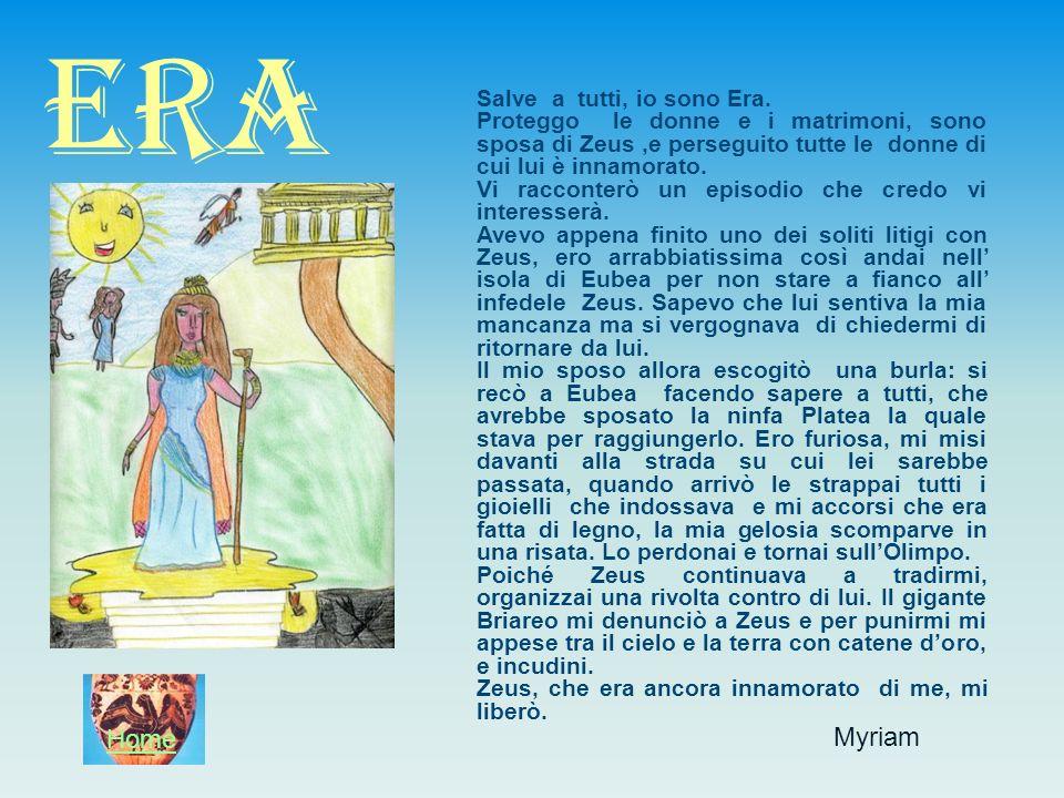 Myriam ERA Salve a tutti, io sono Era. Proteggo le donne e i matrimoni, sono sposa di Zeus,e perseguito tutte le donne di cui lui è innamorato. Vi rac
