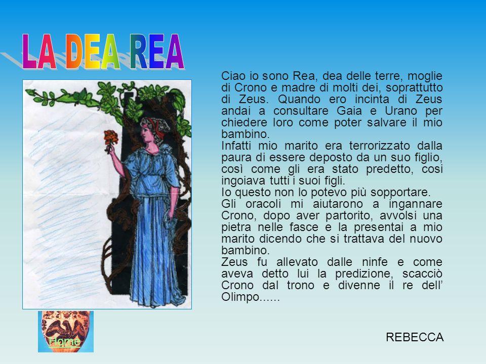 REBECCA Ciao io sono Rea, dea delle terre, moglie di Crono e madre di molti dei, soprattutto di Zeus. Quando ero incinta di Zeus andai a consultare Ga