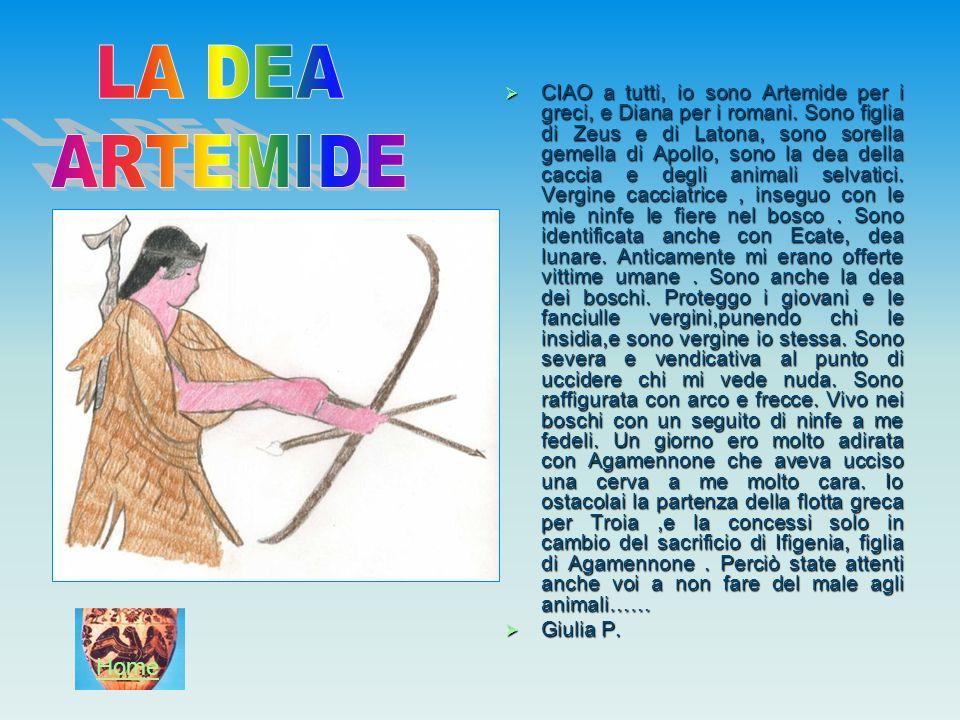 CIAO a tutti, io sono Artemide per i greci, e Diana per i romani. Sono figlia di Zeus e di Latona, sono sorella gemella di Apollo, sono la dea della c