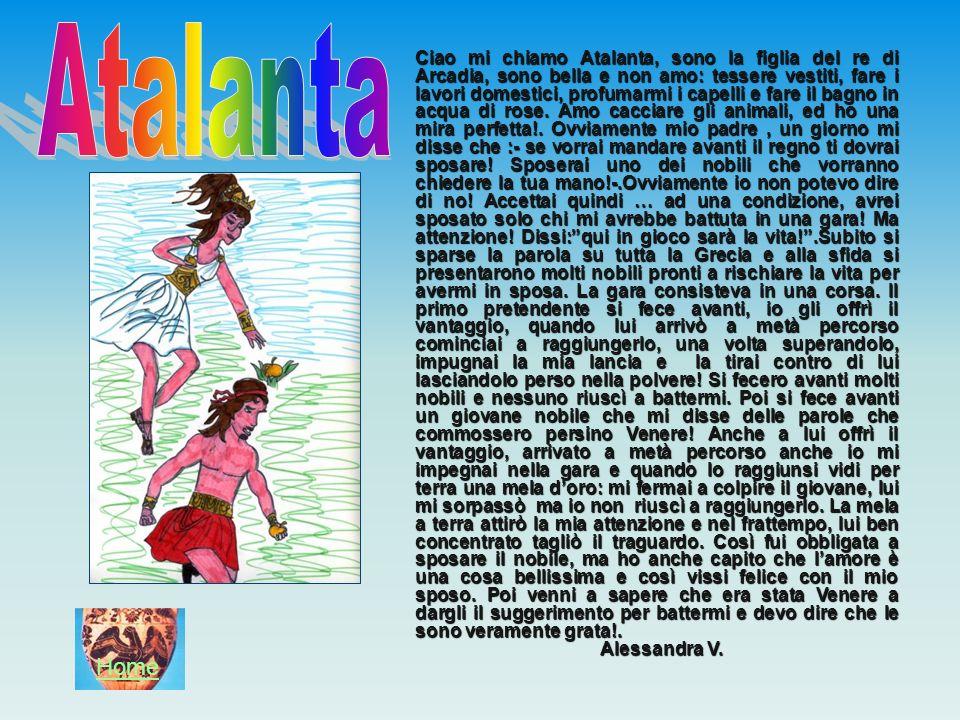 Ciao mi chiamo Atalanta, sono la figlia del re di Arcadia, sono bella e non amo: tessere vestiti, fare i lavori domestici, profumarmi i capelli e fare