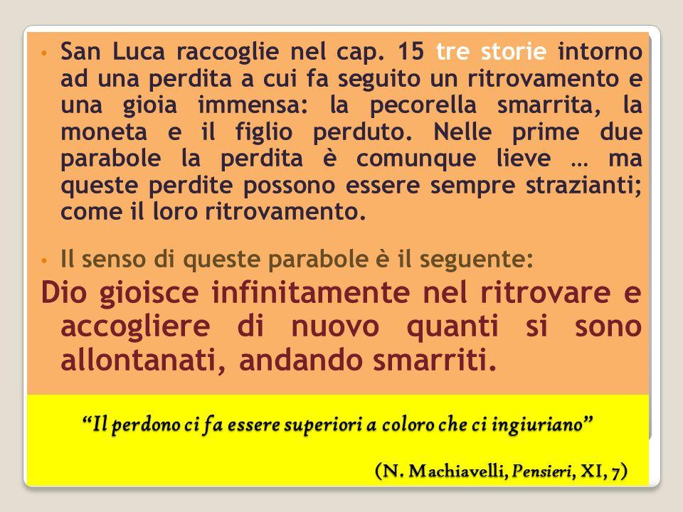 Il perdono ci fa essere superiori a coloro che ci ingiuriano (N. Machiavelli, Pensieri, XI, 7) San Luca raccoglie nel cap. 15 tre storie intorno ad un