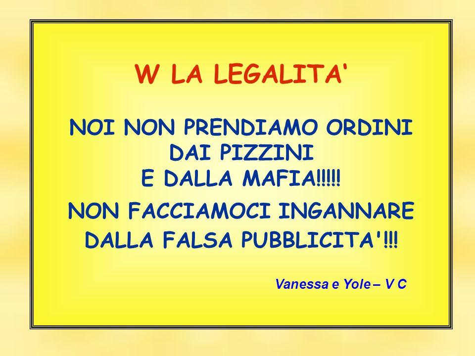 W LA LEGALITA NOI NON PRENDIAMO ORDINI DAI PIZZINI E DALLA MAFIA!!!!! NON FACCIAMOCI INGANNARE DALLA FALSA PUBBLICITA'!!! Vanessa e Yole – V C