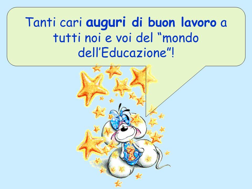 Tanti cari auguri di buon lavoro a tutti noi e voi del mondo dellEducazione!