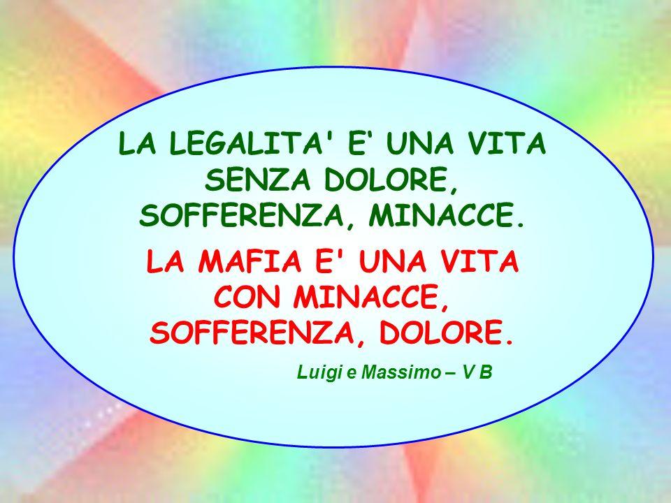 LA LEGALITA' E UNA VITA SENZA DOLORE, SOFFERENZA, MINACCE. LA MAFIA E' UNA VITA CON MINACCE, SOFFERENZA, DOLORE. Luigi e Massimo – V B