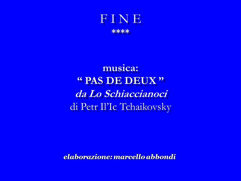 musica: PAS DE DEUX da Lo Schiaccianoci di Petr IlIc Tchaikovsky musica: PAS DE DEUX da Lo Schiaccianoci di Petr IlIc Tchaikovsky elaborazione: marcello abbondi F I N E **** F I N E ****